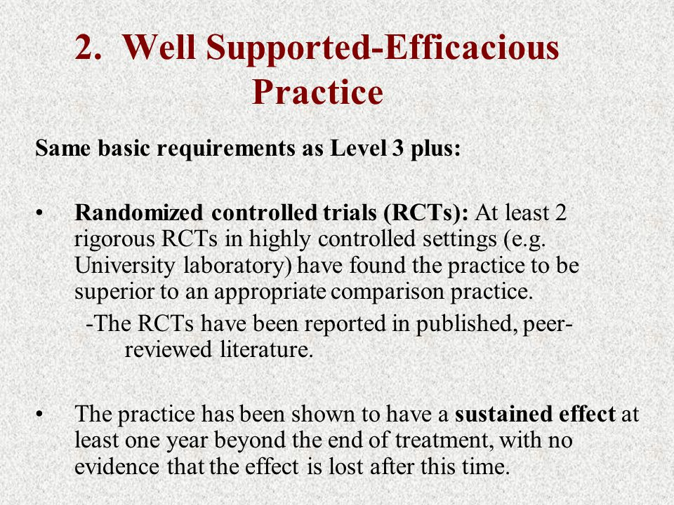 2. Well Supported-Efficacious Practice Same basic requirements as Level 3 plus: Randomized controlled trials (RCTs): At least 2 rigorous RCTs in highl