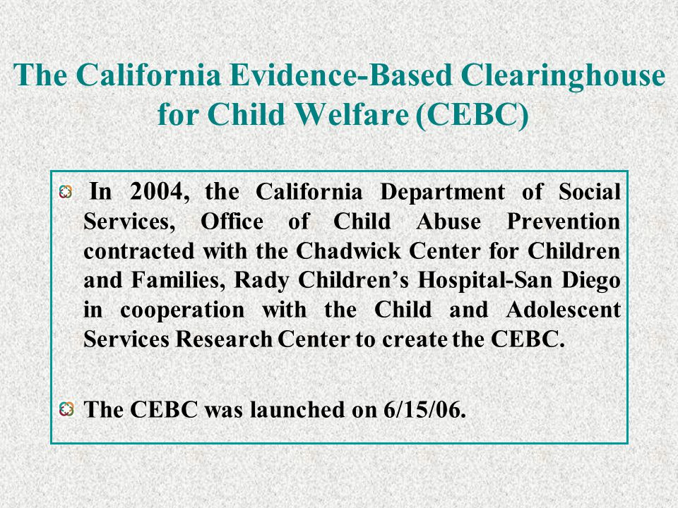 The California Evidence-Based Clearinghouse for Child Welfare (CEBC) In 2004, the California Department of Social Services, Office of Child Abuse Prev