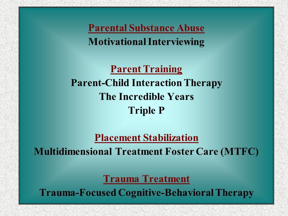 Parental Substance Abuse Motivational Interviewing Parent Training Parent-Child Interaction Therapy The Incredible Years Triple P Placement Stabilization Multidimensional Treatment Foster Care (MTFC) Trauma Treatment Trauma-Focused Cognitive-Behavioral Therapy