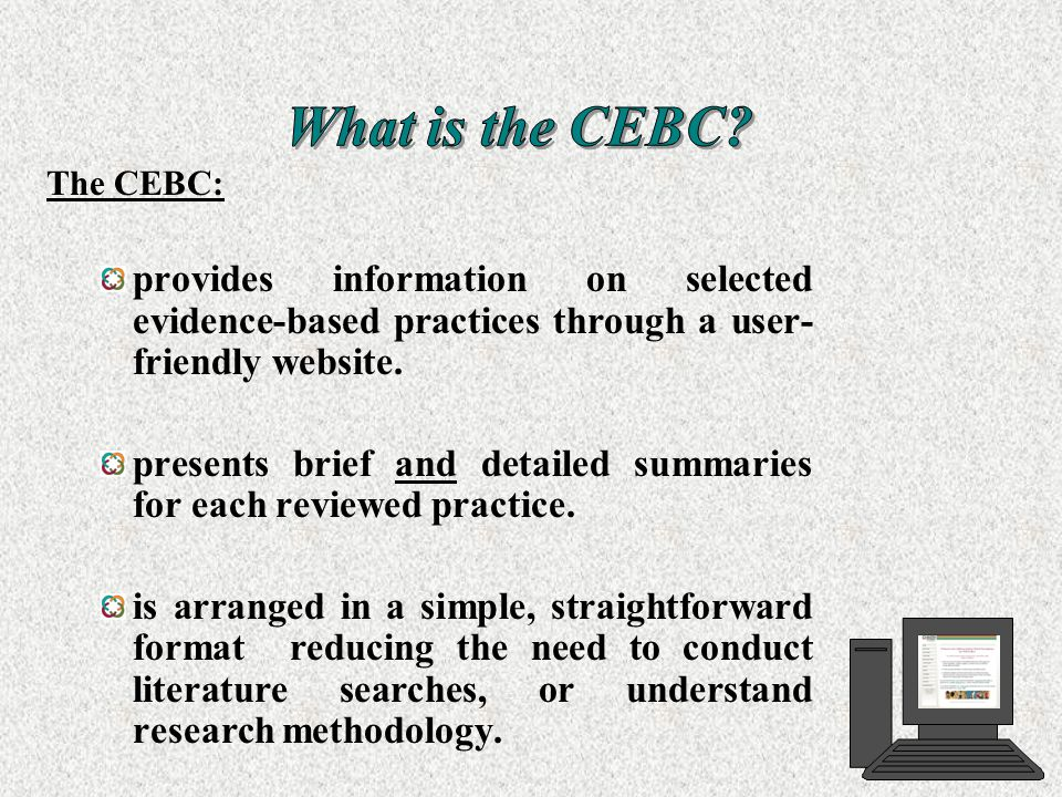The CEBC: provides information on selected evidence-based practices through a user- friendly website. presents brief and detailed summaries for each r
