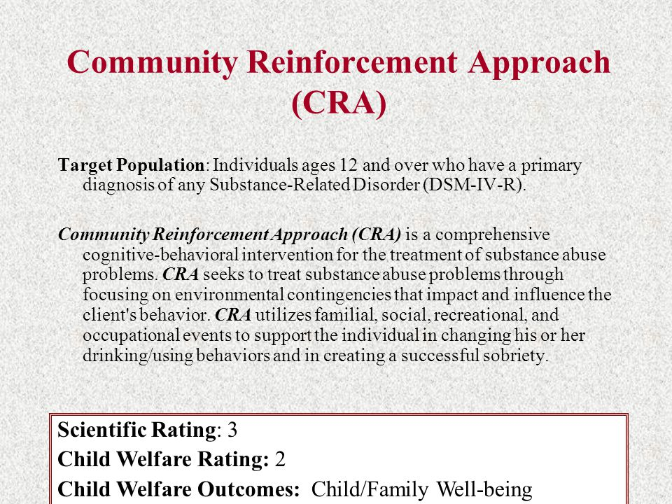Community Reinforcement Approach (CRA) Target Population: Individuals ages 12 and over who have a primary diagnosis of any Substance-Related Disorder (DSM-IV-R).