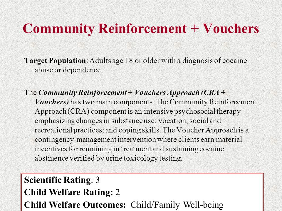 Community Reinforcement + Vouchers Target Population: Adults age 18 or older with a diagnosis of cocaine abuse or dependence. The Community Reinforcem
