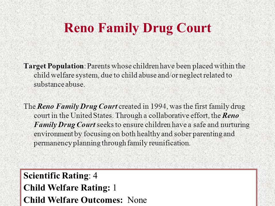 Reno Family Drug Court Target Population: Parents whose children have been placed within the child welfare system, due to child abuse and/or neglect r