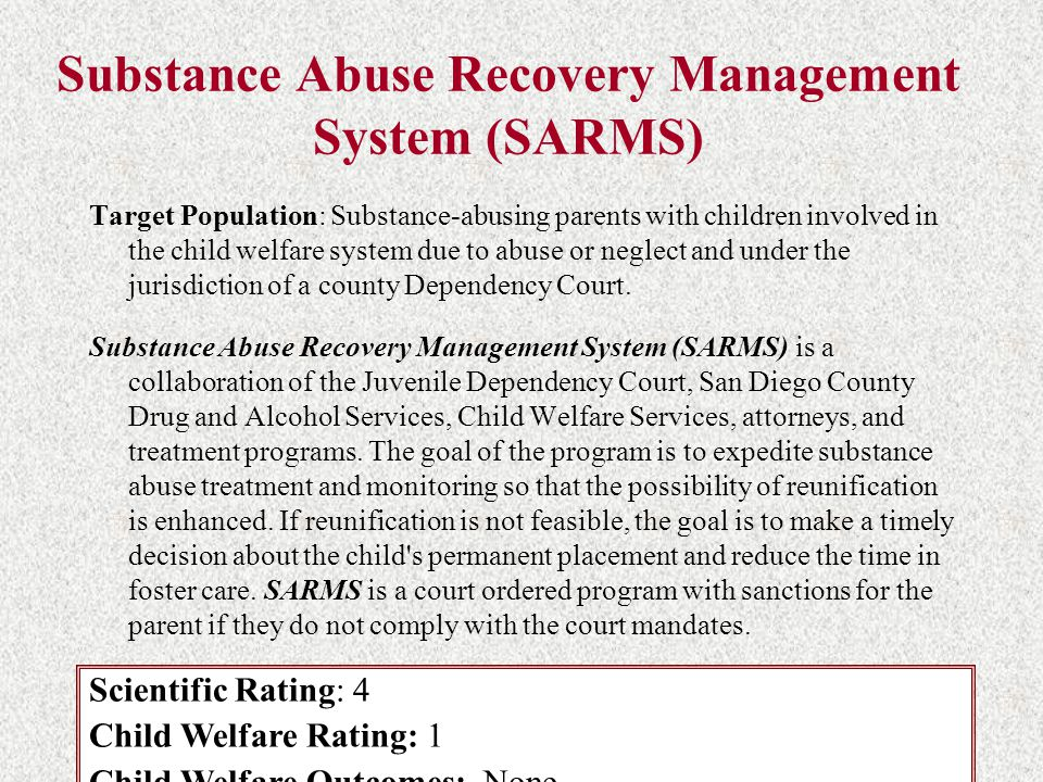 Substance Abuse Recovery Management System (SARMS) Target Population: Substance-abusing parents with children involved in the child welfare system due to abuse or neglect and under the jurisdiction of a county Dependency Court.