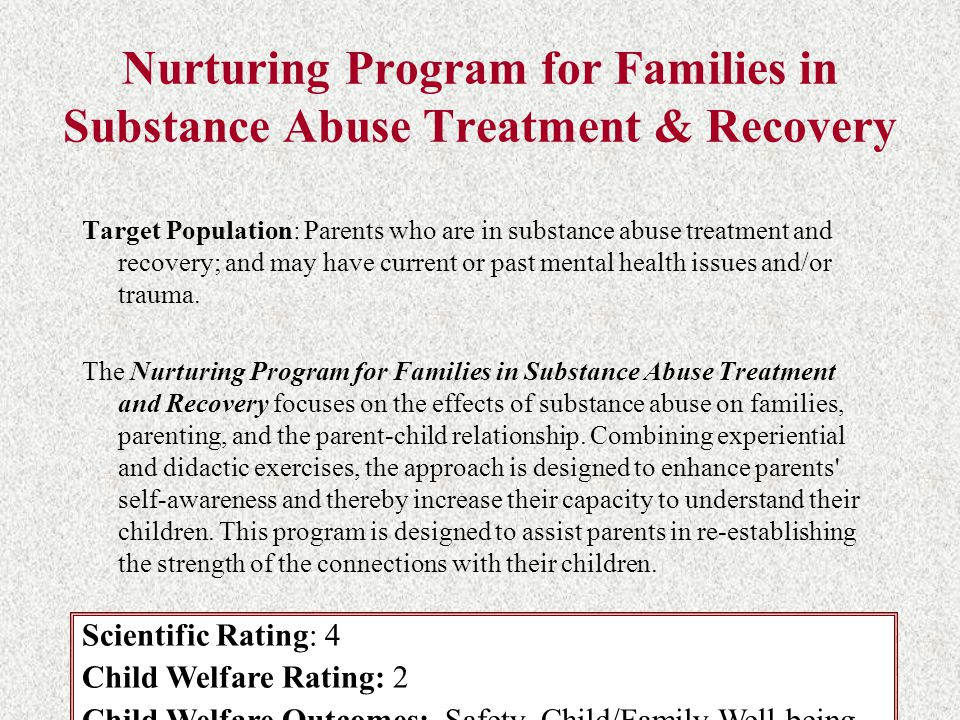 Nurturing Program for Families in Substance Abuse Treatment & Recovery Target Population: Parents who are in substance abuse treatment and recovery; and may have current or past mental health issues and/or trauma.