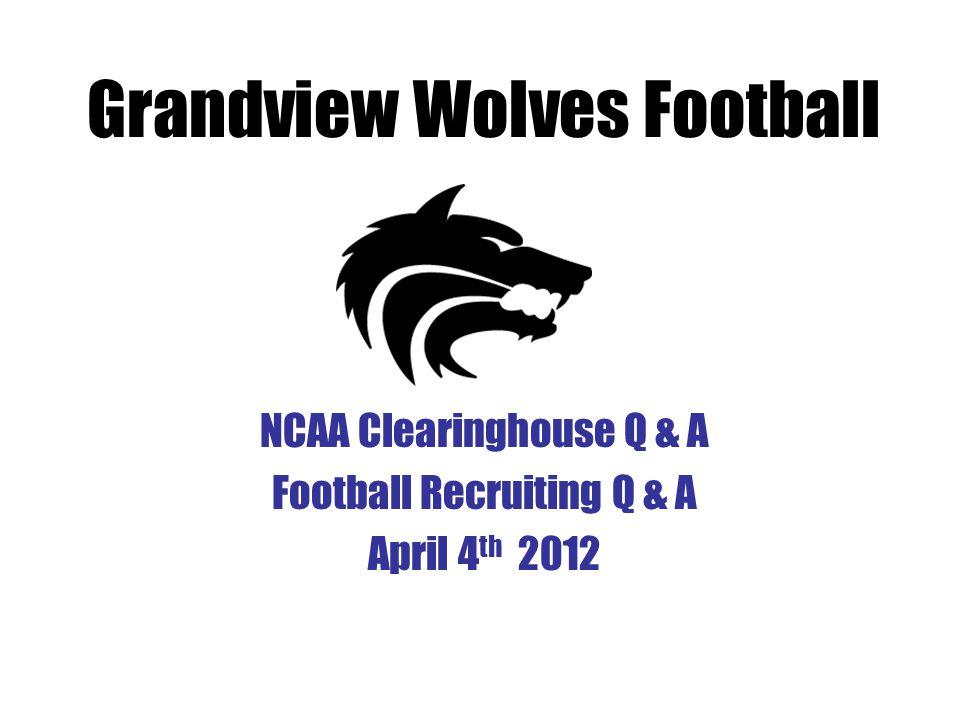 NCAA Clearinghouse Q & A Football Recruiting Q & A April 4 th 2012 Grandview Wolves Football