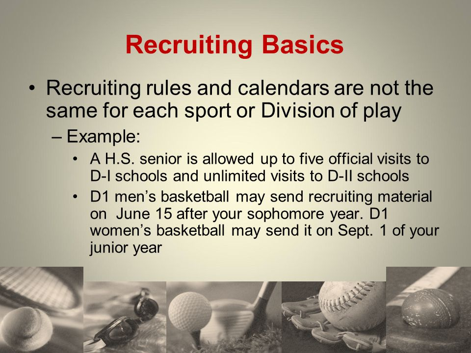 Recruiting Basics Recruiting rules and calendars are not the same for each sport or Division of play –Example: A H.S. senior is allowed up to five off