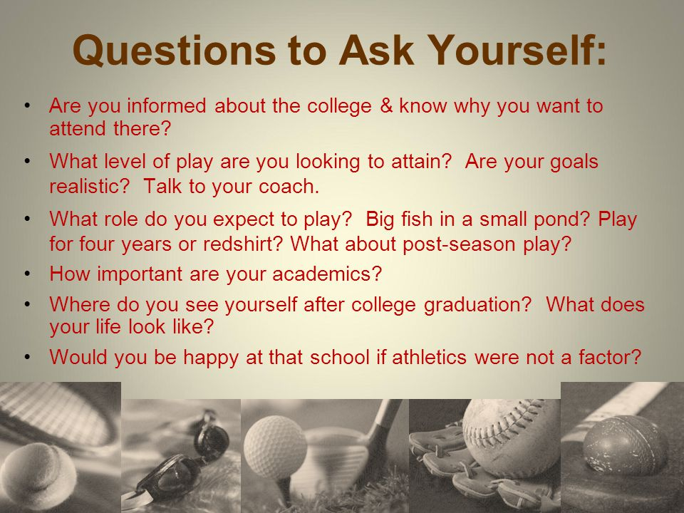 Questions to Ask Yourself: Are you informed about the college & know why you want to attend there? What level of play are you looking to attain? Are y