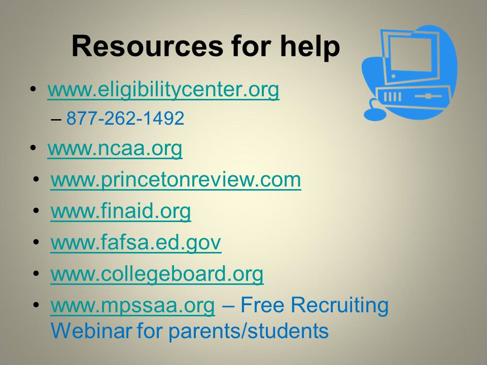 Resources for help www.eligibilitycenter.org –877-262-1492 www.ncaa.org www.princetonreview.com www.finaid.org www.fafsa.ed.gov www.collegeboard.org www.mpssaa.org – Free Recruiting Webinar for parents/studentswww.mpssaa.org