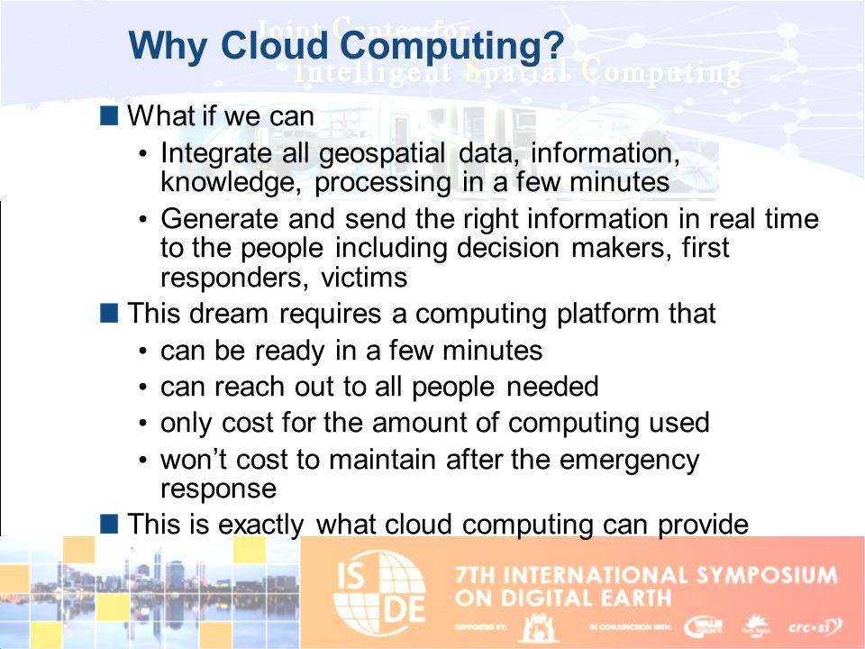 Why Cloud Computing? What if we can Integrate all geospatial data, information, knowledge, processing in a few minutes Generate and send the right inf