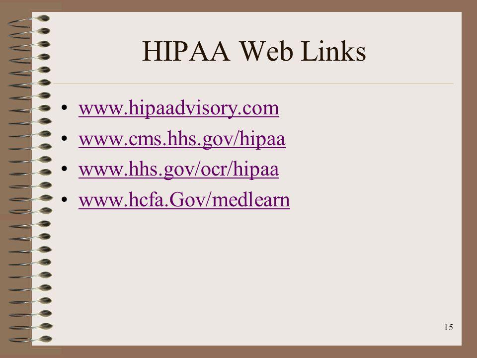 15 HIPAA Web Links www.hipaadvisory.com www.cms.hhs.gov/hipaa www.hhs.gov/ocr/hipaa www.hcfa.Gov/medlearn