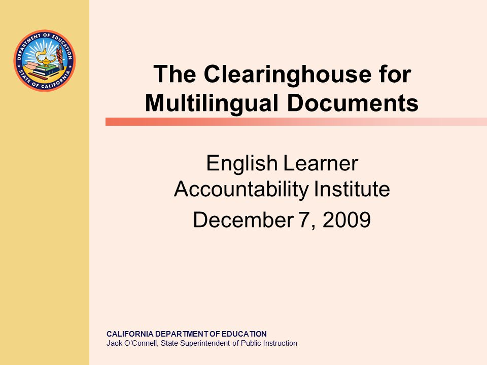CALIFORNIA DEPARTMENT OF EDUCATION Jack O'Connell, State Superintendent of Public Instruction The Clearinghouse for Multilingual Documents English Learner Accountability Institute December 7, 2009