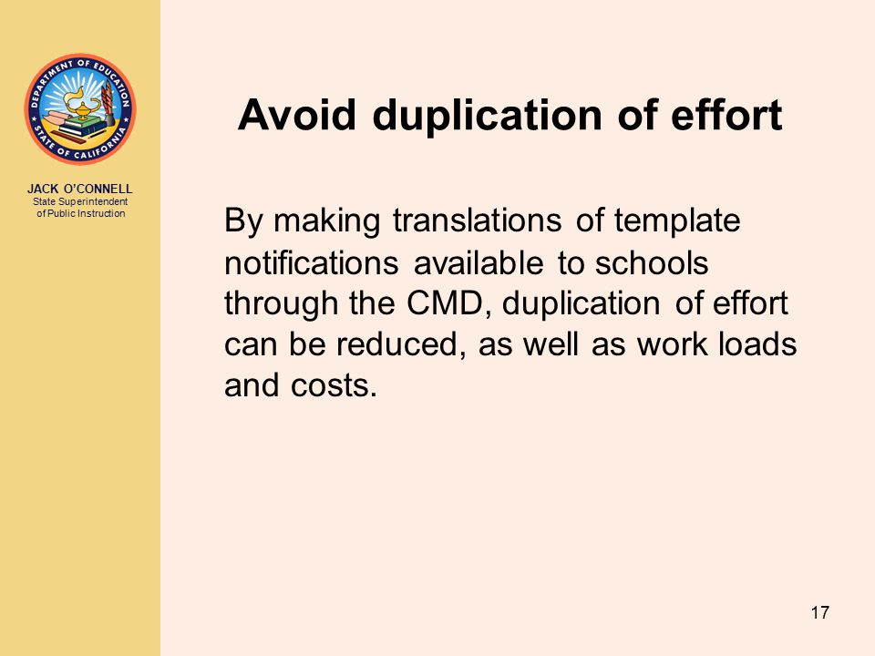 JACK O'CONNELL State Superintendent of Public Instruction 17 Avoid duplication of effort By making translations of template notifications available to schools through the CMD, duplication of effort can be reduced, as well as work loads and costs.