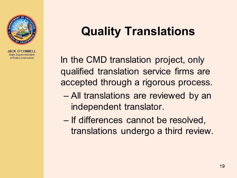 JACK O'CONNELL State Superintendent of Public Instruction 19 Quality Translations In the CMD translation project, only qualified translation service firms are accepted through a rigorous process.
