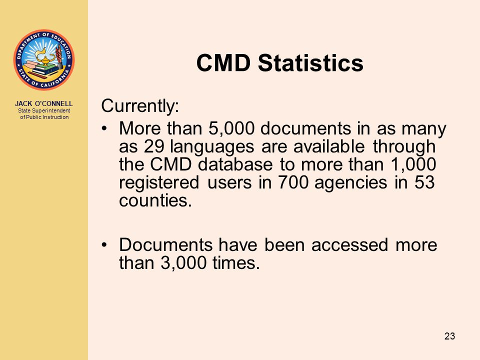 JACK O'CONNELL State Superintendent of Public Instruction 23 CMD Statistics Currently: More than 5,000 documents in as many as 29 languages are available through the CMD database to more than 1,000 registered users in 700 agencies in 53 counties.