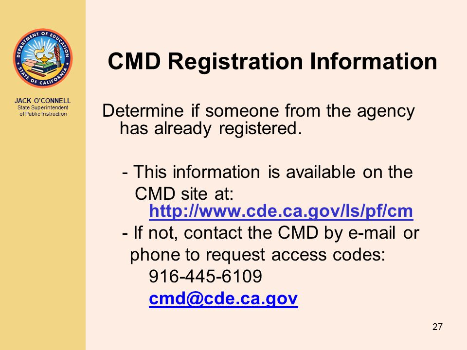 JACK O'CONNELL State Superintendent of Public Instruction 27 CMD Registration Information Determine if someone from the agency has already registered.