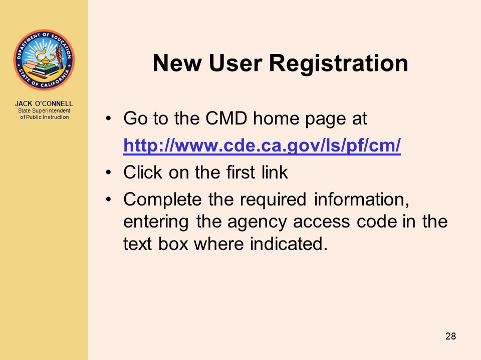 JACK O'CONNELL State Superintendent of Public Instruction 28 New User Registration Go to the CMD home page at http://www.cde.ca.gov/ls/pf/cm/ Click on the first link Complete the required information, entering the agency access code in the text box where indicated.