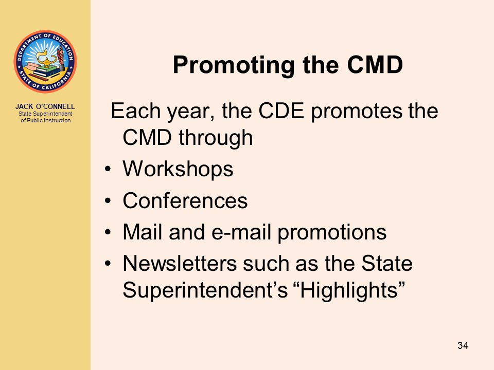 JACK O'CONNELL State Superintendent of Public Instruction 34 Promoting the CMD Each year, the CDE promotes the CMD through Workshops Conferences Mail and e-mail promotions Newsletters such as the State Superintendent's Highlights