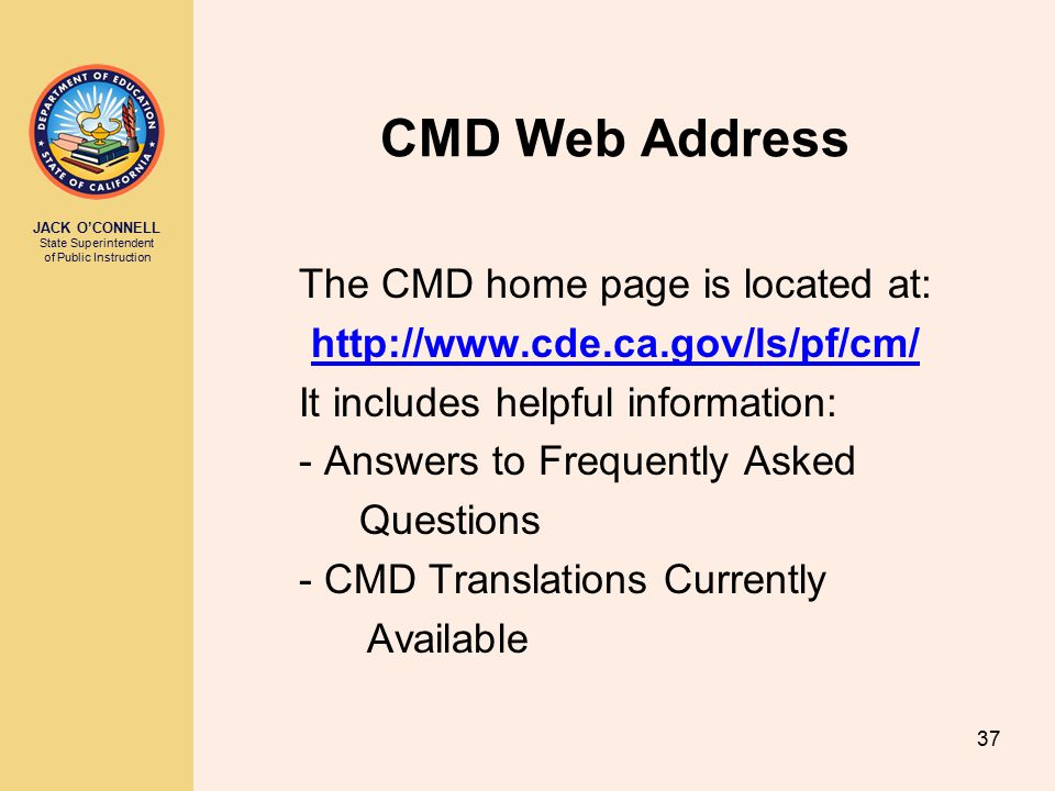 JACK O'CONNELL State Superintendent of Public Instruction 37 CMD Web Address The CMD home page is located at: http://www.cde.ca.gov/ls/pf/cm/ It includes helpful information: - Answers to Frequently Asked Questions - CMD Translations Currently Available