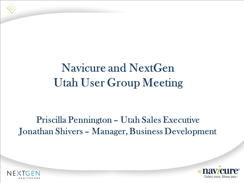Navicure and NextGen Utah User Group Meeting Priscilla Pennington – Utah Sales Executive Jonathan Shivers – Manager, Business Development