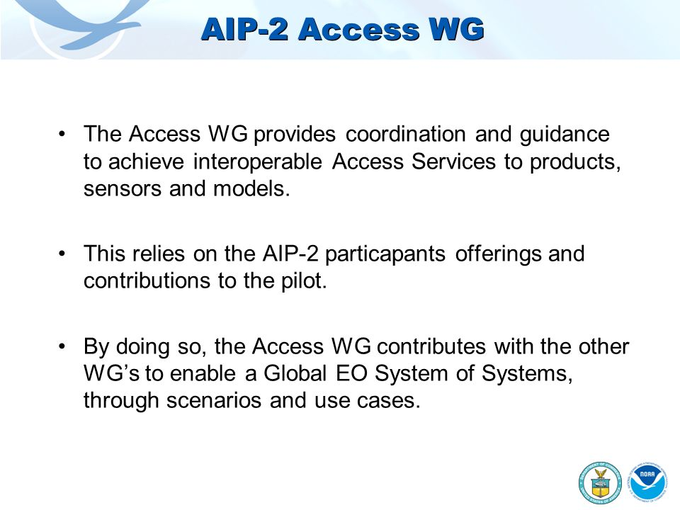 AIP-2 Access WG The Access WG provides coordination and guidance to achieve interoperable Access Services to products, sensors and models.