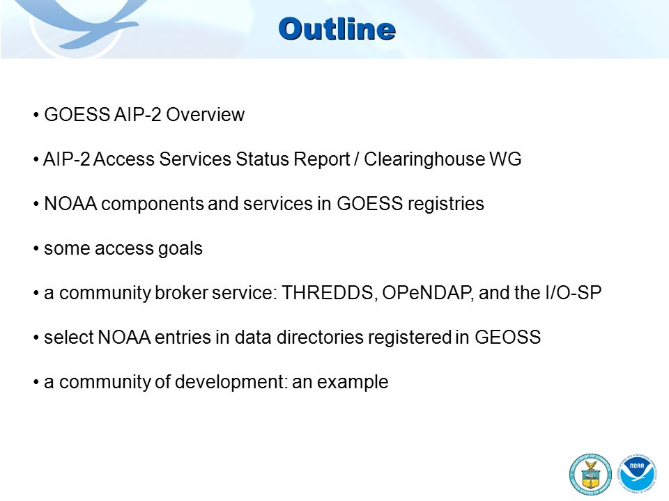 Outline GOESS AIP-2 Overview AIP-2 Access Services Status Report / Clearinghouse WG NOAA components and services in GOESS registries some access goals a community broker service: THREDDS, OPeNDAP, and the I/O-SP select NOAA entries in data directories registered in GEOSS a community of development: an example