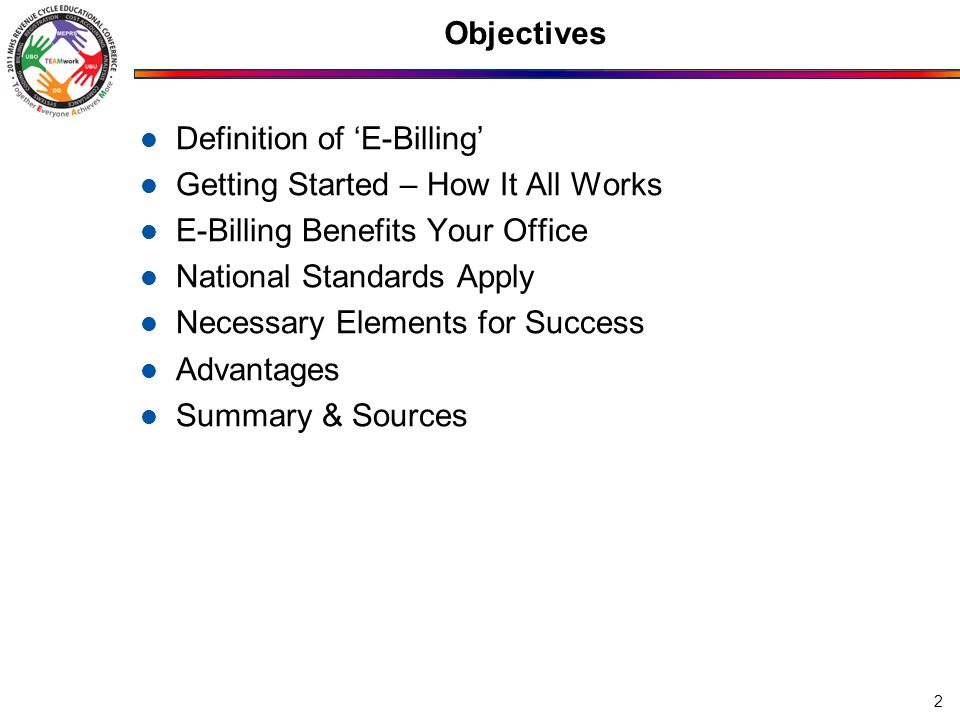 Objectives Definition of 'E-Billing' Getting Started – How It All Works E-Billing Benefits Your Office National Standards Apply Necessary Elements for