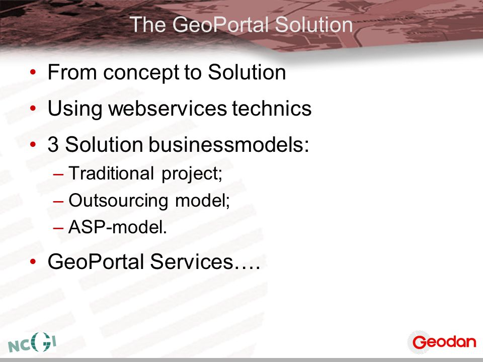 The GeoPortal Solution From concept to Solution Using webservices technics 3 Solution businessmodels: –Traditional project; –Outsourcing model; –ASP-m