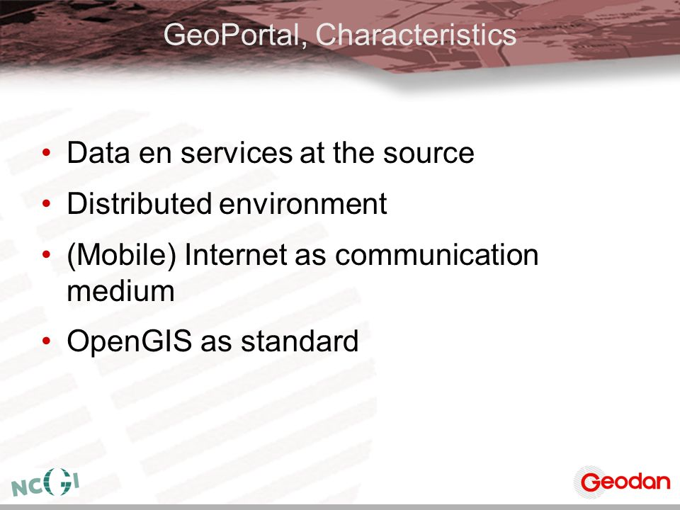 GeoPortal, Characteristics Data en services at the source Distributed environment (Mobile) Internet as communication medium OpenGIS as standard