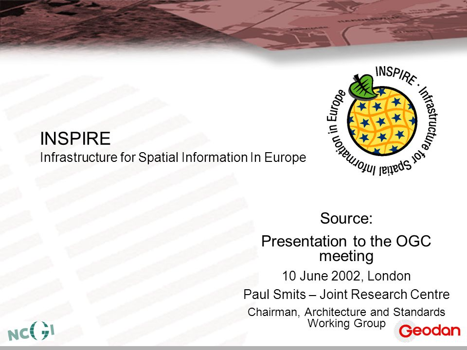 INSPIRE Infrastructure for Spatial Information In Europe Source: Presentation to the OGC meeting 10 June 2002, London Paul Smits – Joint Research Cent