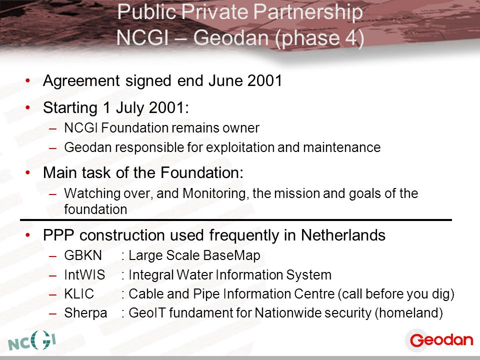 Public Private Partnership NCGI – Geodan (phase 4) Agreement signed end June 2001 Starting 1 July 2001: –NCGI Foundation remains owner –Geodan respons