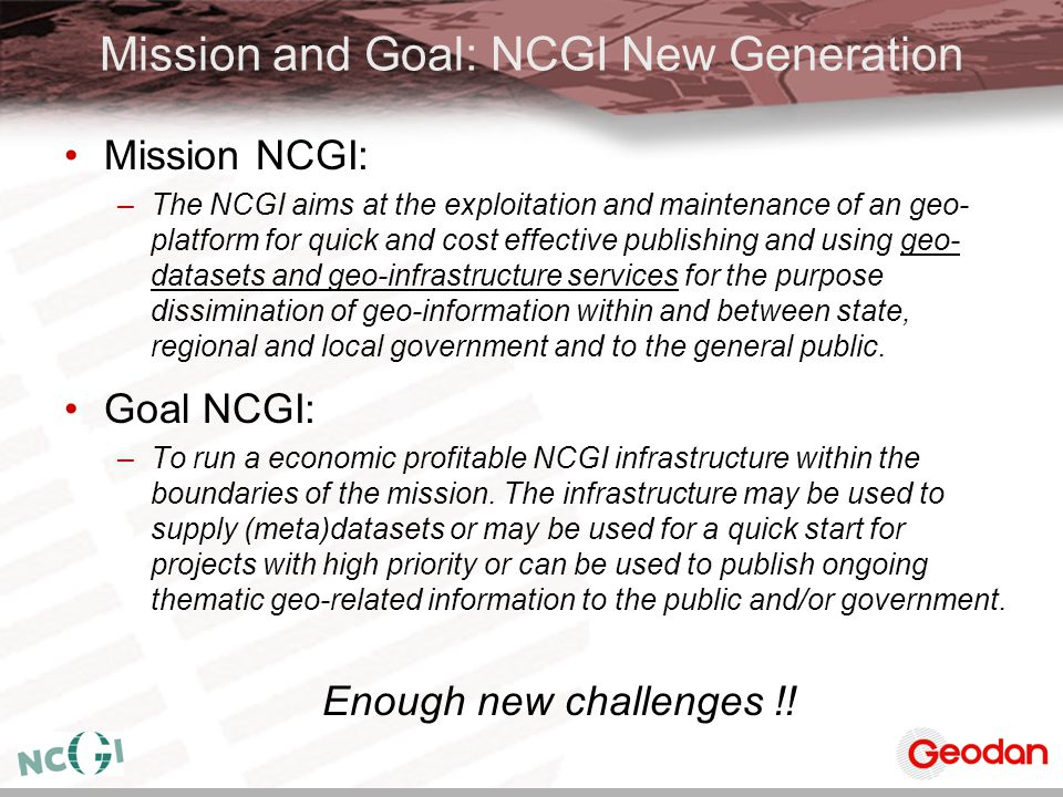 Mission and Goal: NCGI New Generation Mission NCGI: –The NCGI aims at the exploitation and maintenance of an geo- platform for quick and cost effectiv