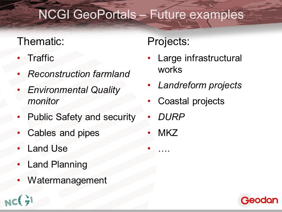 NCGI GeoPortals – Future examples Thematic: Traffic Reconstruction farmland Environmental Quality monitor Public Safety and security Cables and pipes