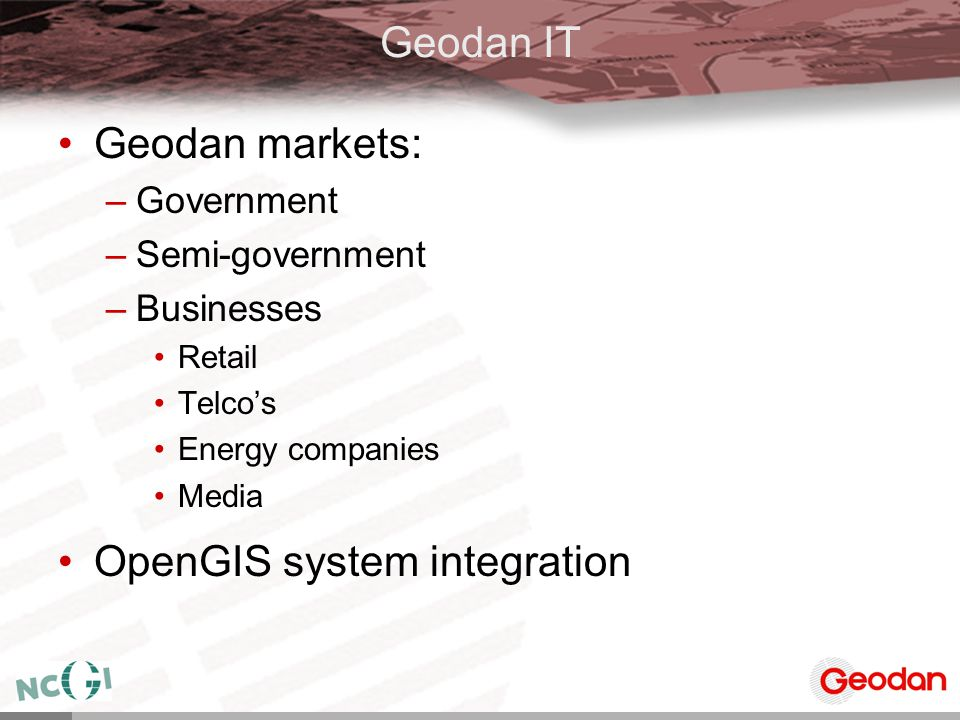 Geodan IT Geodan markets: –Government –Semi-government –Businesses Retail Telco's Energy companies Media OpenGIS system integration