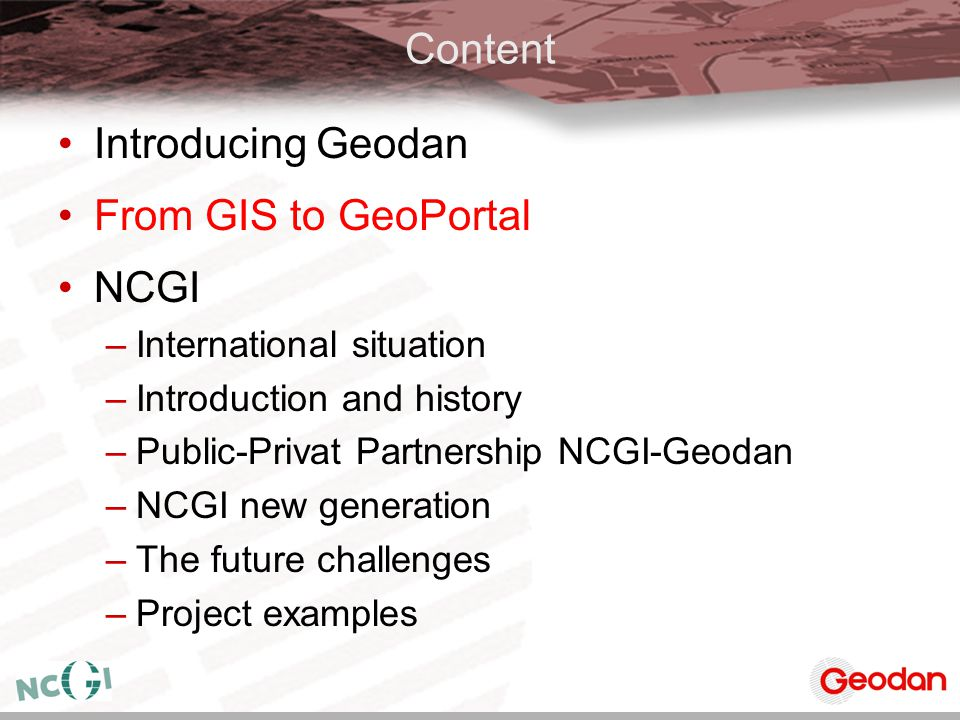 Content Introducing Geodan From GIS to GeoPortal NCGI –International situation –Introduction and history –Public-Privat Partnership NCGI-Geodan –NCGI