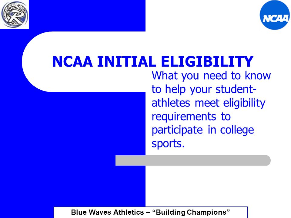 NCAA INITIAL ELIGIBILITY What you need to know to help your student- athletes meet eligibility requirements to participate in college sports.