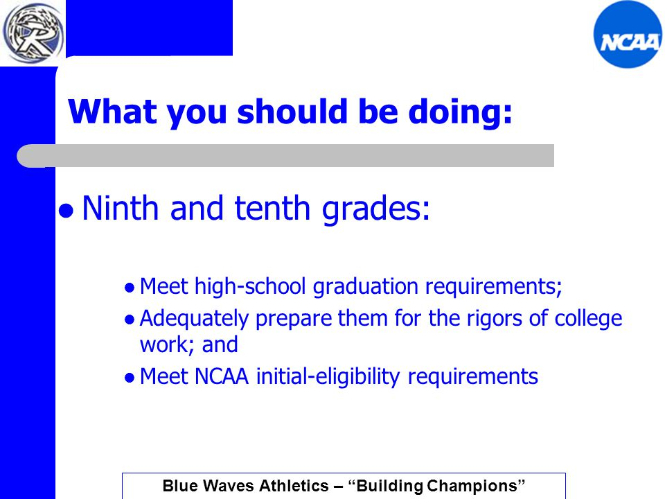 What you should be doing: Ninth and tenth grades: Meet high-school graduation requirements; Adequately prepare them for the rigors of college work; and Meet NCAA initial-eligibility requirements Blue Waves Athletics – Building Champions