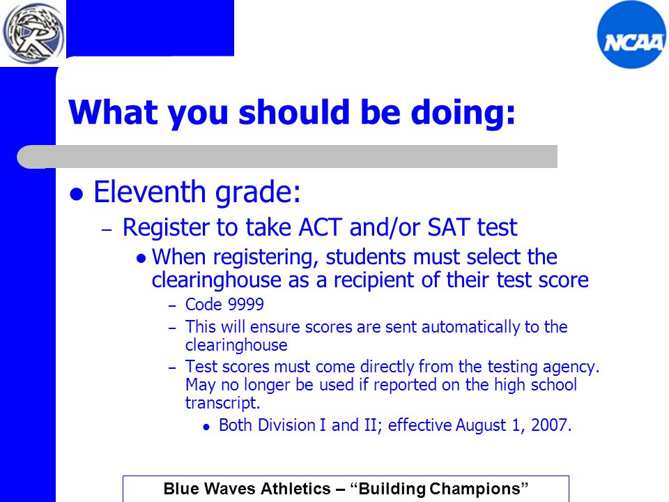 What you should be doing: Eleventh grade: – Register to take ACT and/or SAT test When registering, students must select the clearinghouse as a recipient of their test score – Code 9999 – This will ensure scores are sent automatically to the clearinghouse – Test scores must come directly from the testing agency.