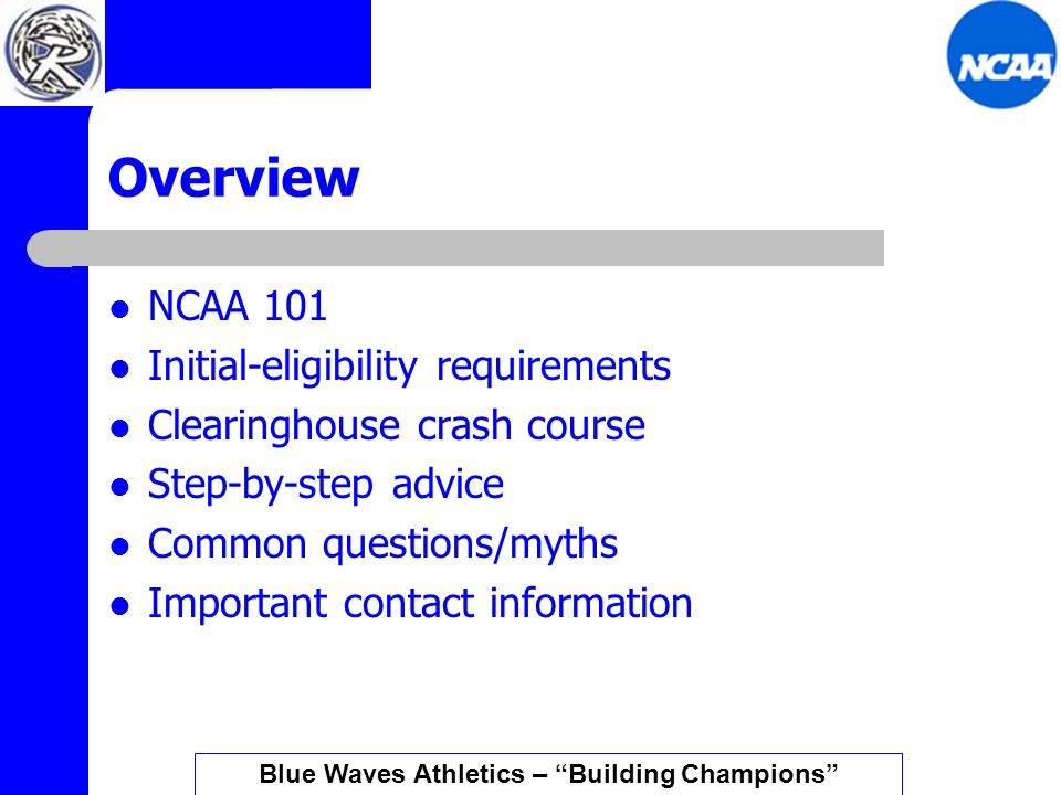 Overview NCAA 101 Initial-eligibility requirements Clearinghouse crash course Step-by-step advice Common questions/myths Important contact information Blue Waves Athletics – Building Champions
