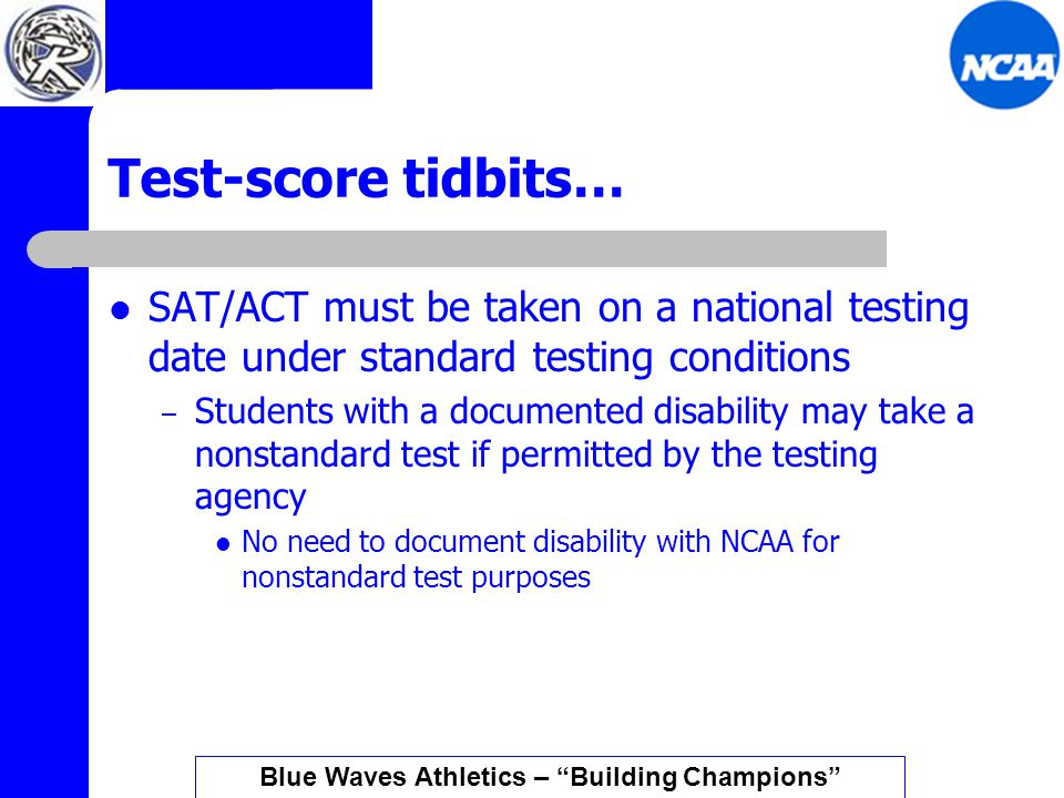 Test-score tidbits… SAT/ACT must be taken on a national testing date under standard testing conditions – Students with a documented disability may take a nonstandard test if permitted by the testing agency No need to document disability with NCAA for nonstandard test purposes Blue Waves Athletics – Building Champions