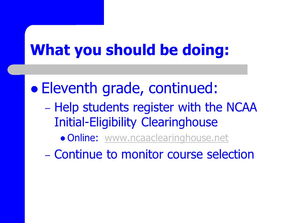 What you should be doing: Eleventh grade, continued: – Help students register with the NCAA Initial-Eligibility Clearinghouse Online: www.ncaaclearinghouse.netwww.ncaaclearinghouse.net – Continue to monitor course selection