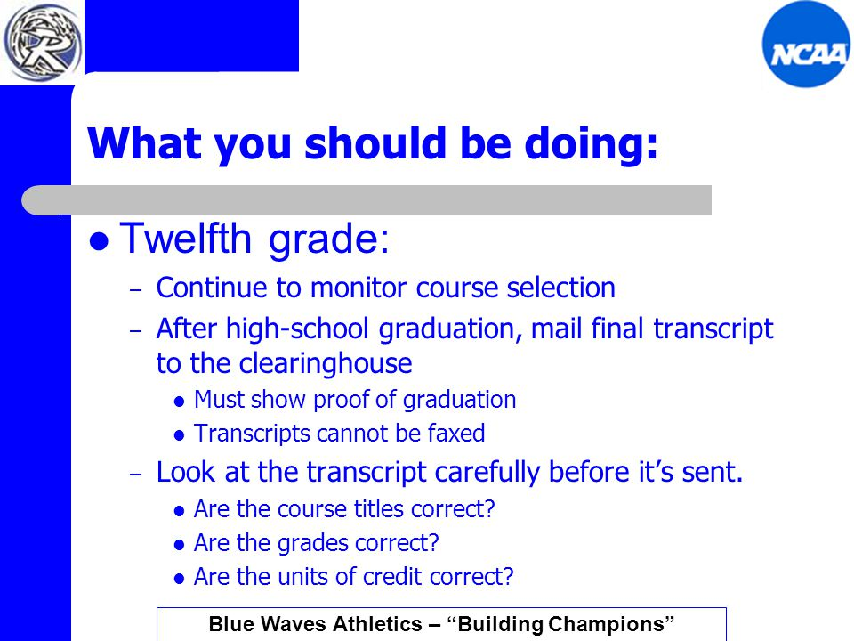 What you should be doing: Twelfth grade: – Continue to monitor course selection – After high-school graduation, mail final transcript to the clearinghouse Must show proof of graduation Transcripts cannot be faxed – Look at the transcript carefully before it's sent.