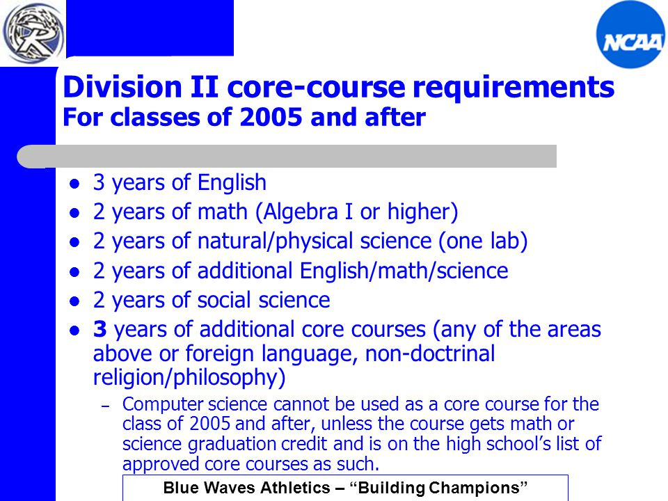 Division II core-course requirements For classes of 2005 and after 3 years of English 2 years of math (Algebra I or higher) 2 years of natural/physical science (one lab) 2 years of additional English/math/science 2 years of social science 3 years of additional core courses (any of the areas above or foreign language, non-doctrinal religion/philosophy) – Computer science cannot be used as a core course for the class of 2005 and after, unless the course gets math or science graduation credit and is on the high school's list of approved core courses as such.