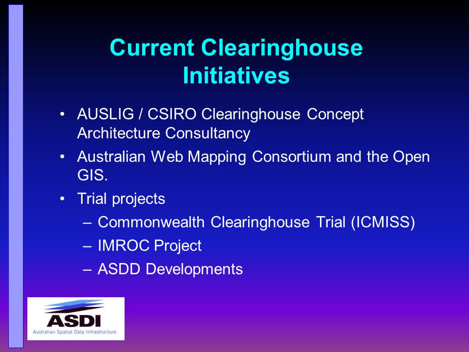 Current Initiatives Clearinghouse Concept Architecture General acceptance in CSDC of the MODEL described by CSIRO An access mechanism to a distributed network of fundamental data maintained by custodians & linked by common standards and protocols.