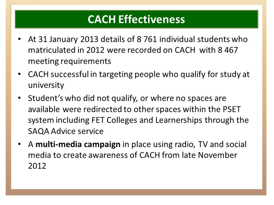 CACH Effectiveness At 31 January 2013 details of 8 761 individual students who matriculated in 2012 were recorded on CACH with 8 467 meeting requirements CACH successful in targeting people who qualify for study at university Student's who did not qualify, or where no spaces are available were redirected to other spaces within the PSET system including FET Colleges and Learnerships through the SAQA Advice service A multi-media campaign in place using radio, TV and social media to create awareness of CACH from late November 2012