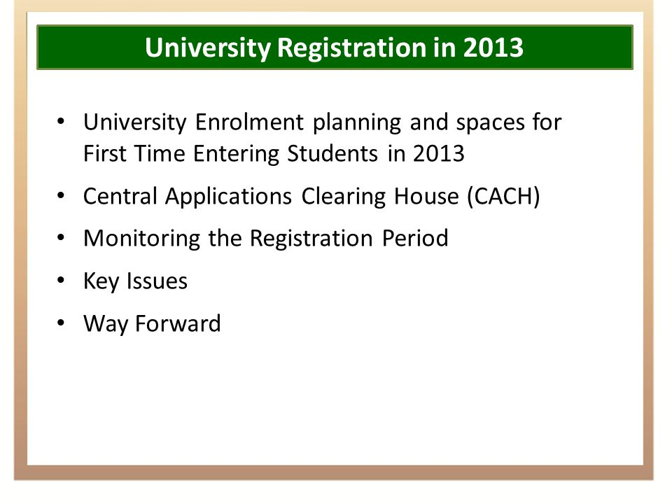 University Registration in 2013 University Enrolment planning and spaces for First Time Entering Students in 2013 Central Applications Clearing House (CACH) Monitoring the Registration Period Key Issues Way Forward
