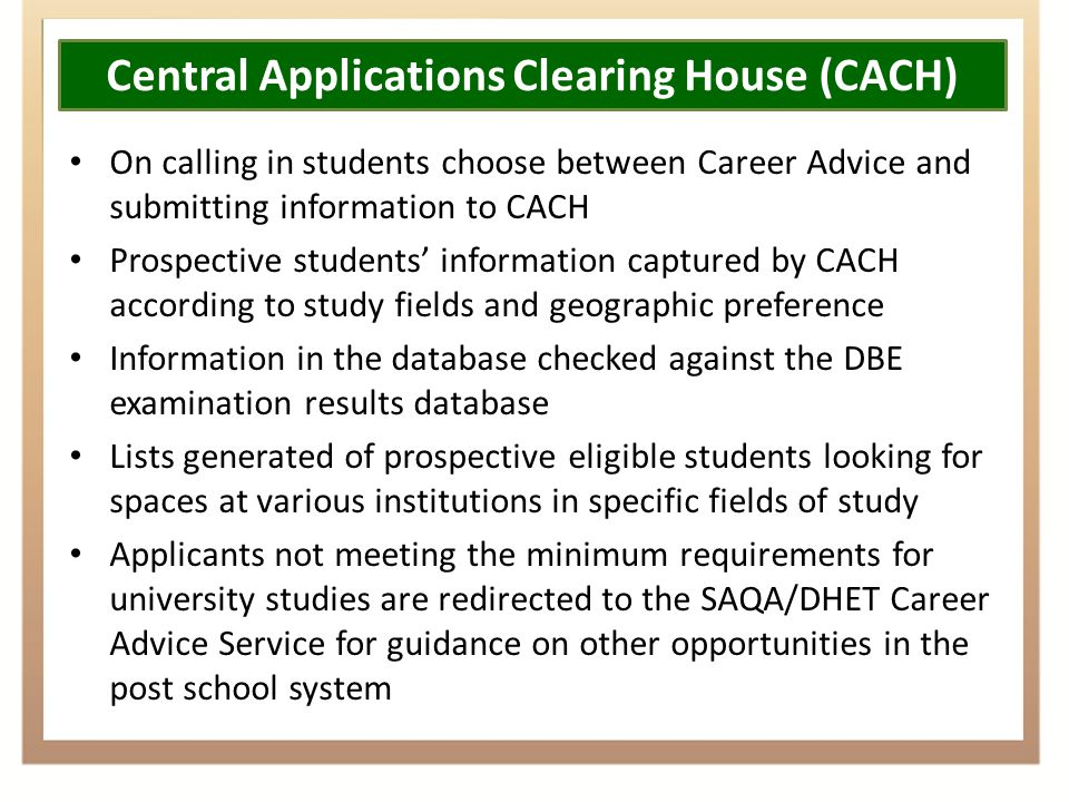 Central Applications Clearing House (CACH) On calling in students choose between Career Advice and submitting information to CACH Prospective students' information captured by CACH according to study fields and geographic preference Information in the database checked against the DBE examination results database Lists generated of prospective eligible students looking for spaces at various institutions in specific fields of study Applicants not meeting the minimum requirements for university studies are redirected to the SAQA/DHET Career Advice Service for guidance on other opportunities in the post school system