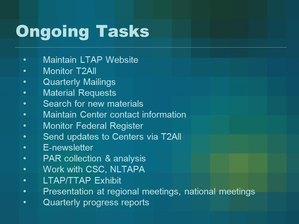 Ongoing Tasks Maintain LTAP Website Monitor T2All Quarterly Mailings Material Requests Search for new materials Maintain Center contact information Monitor Federal Register Send updates to Centers via T2All E-newsletter PAR collection & analysis Work with CSC, NLTAPA LTAP/TTAP Exhibit Presentation at regional meetings, national meetings Quarterly progress reports