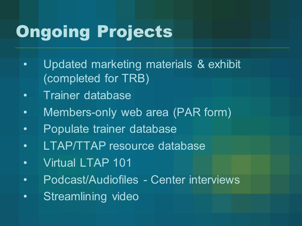 Ongoing Projects Updated marketing materials & exhibit (completed for TRB) Trainer database Members-only web area (PAR form) Populate trainer database LTAP/TTAP resource database Virtual LTAP 101 Podcast/Audiofiles - Center interviews Streamlining video