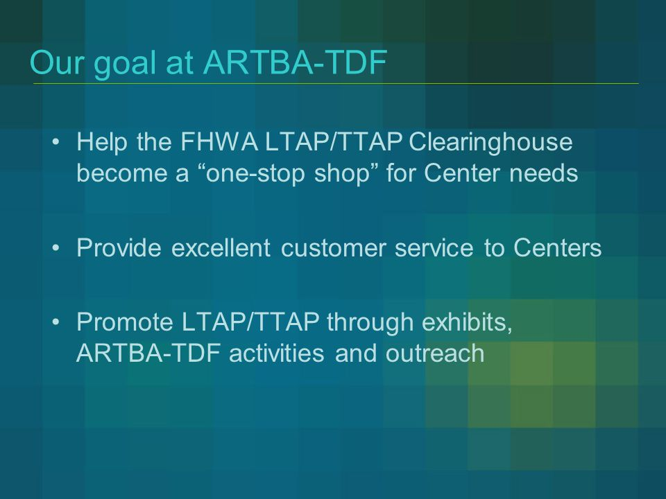 Our goal at ARTBA-TDF Help the FHWA LTAP/TTAP Clearinghouse become a one-stop shop for Center needs Provide excellent customer service to Centers Promote LTAP/TTAP through exhibits, ARTBA-TDF activities and outreach